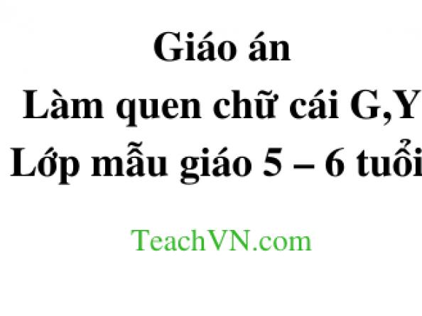 Giáo án Làm quen chữ cái G,Y Lớp mẫu giáo 5 – 6 tuổi.